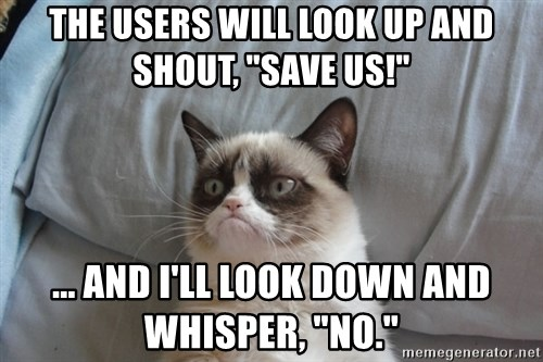 """Grumpy cat good - the users will look up and shout, """"Save us!"""" ... and I'll look down and whisper, """"No."""""""