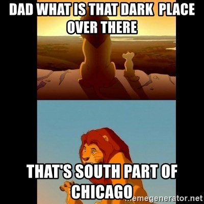 Lion King Shadowy Place - dad what is that DARK  PLACE OVER THERE   THAT'S SOUTH part of  CHICAGO