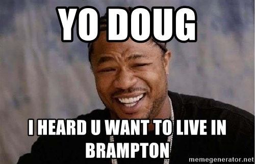 Yo Dawg - Yo Doug i heard u want to live in brampton