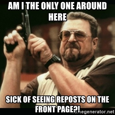 am i the only one around here - am I the only one around here sick of seeing reposts on the front page?!