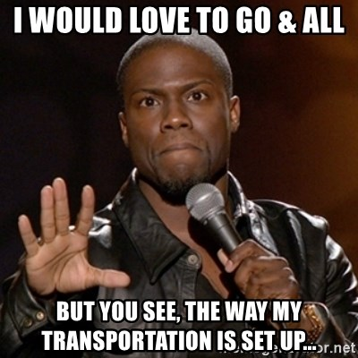 Kevin Hart - I would love to go & all But you see, the way my transportation is sEt up...