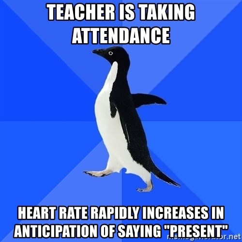 "Socially Awkward Penguin - TEACHER IS TAKING ATTENDANCE  heart rate rapidly increases in anticipation of saying ""present"""