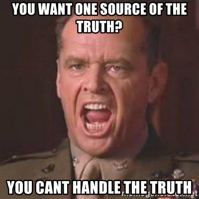 Jack Nicholson - You can't handle the truth! - you want one SOurce of the Truth? you cant handle the truth