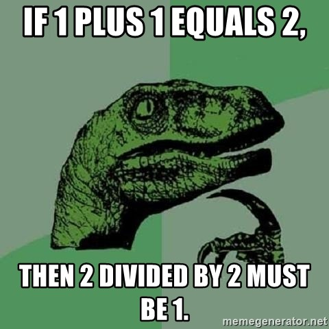 Philosoraptor - if 1 plus 1 equals 2, then 2 divided by 2 must be 1.