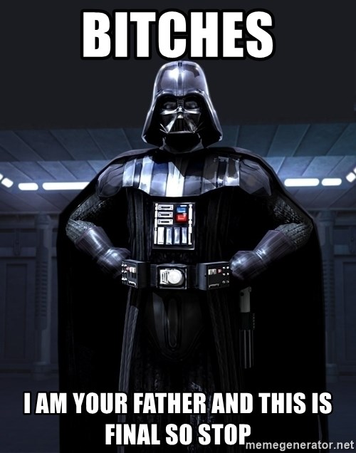 Bitch Darth Vader - bitches I am your father and this is final so stop