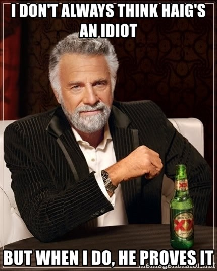 The Most Interesting Man In The World - I don't always think haig's an Idiot But when I do, He proves it