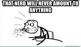 Cereal Guy Spit - That nerd will never amount to anything