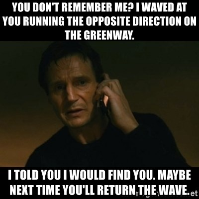 liam neeson taken - You don't remember me? i waved at you running the opposite direction on the greenway. i told you i would find you. maybe next time you'll return the wave.