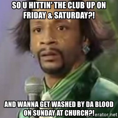 Katt Williams - sO U HITTIN' THE CLUB UP ON FRIDAY & SATURDAY?! AND WANNA GET WASHED BY DA BLOOD ON SUNDAY AT CHURCH?!