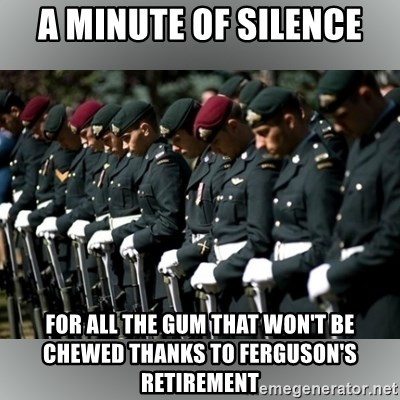 Moment Of Silence - A MINUTE OF SILENCE FOR ALL THE GUM THAT WON'T BE CHEWED THANKS TO fERGUSON'S RETIREMENT