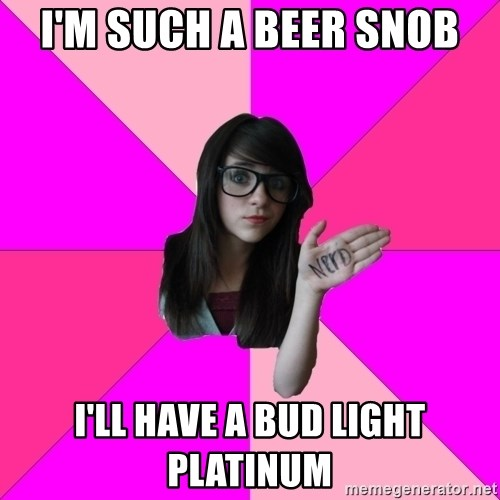 Idiot Nerd Girl - I'm such a beer snob I'll have a bud light platinum