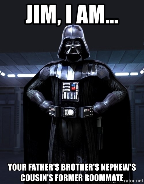 Bitch Darth Vader - jim, I am... your father's brother's nephew's cousin's former roommate