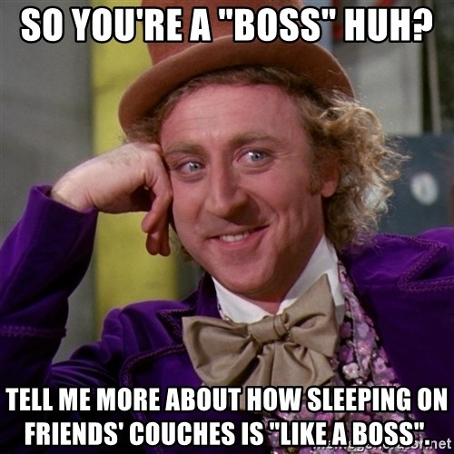 "Willy Wonka - so you're a ""boss"" huh? tell me more about how sleeping on friends' couches is ""like a boss""."