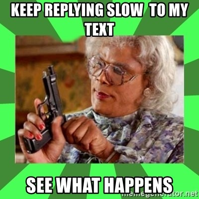Madea - keep replying slow  to my text see what happens