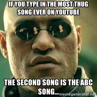 What If I Told You - if you type in the most thug song ever on youtube the second song is the abc song...