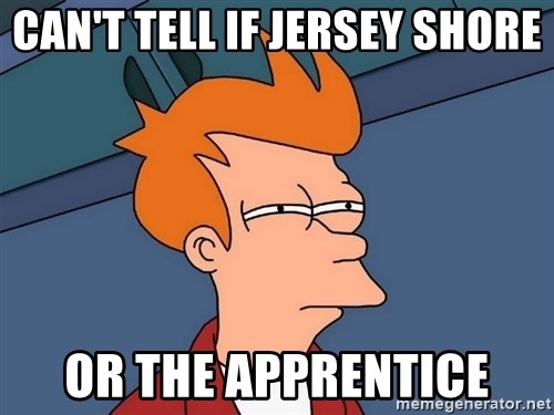 Futurama Fry - Can't tell if jersey shore or the apprentice
