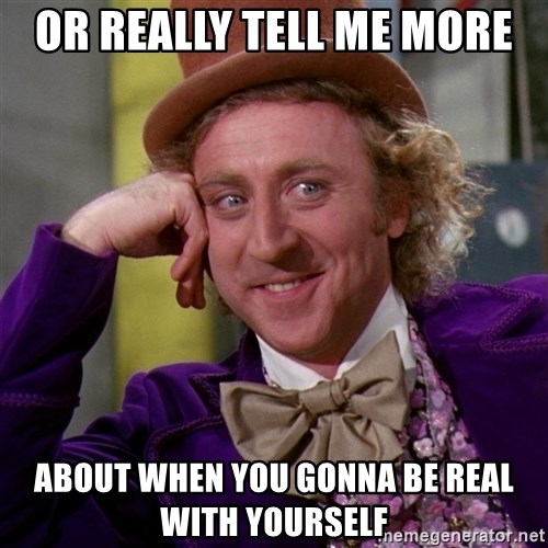 Willy Wonka - Or really tell me more about when you gonna be real with yourself