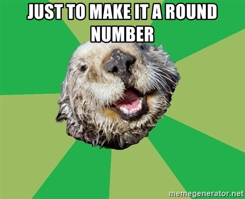 Ocd Otter - Just to make it a round number