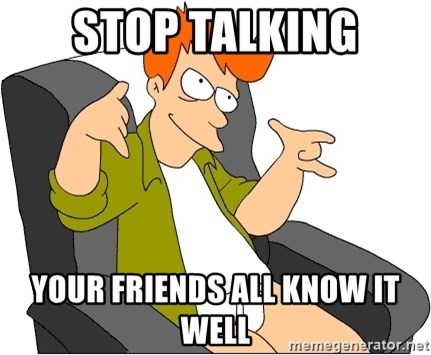 Futurama Fry - stop talking your friends all know it well