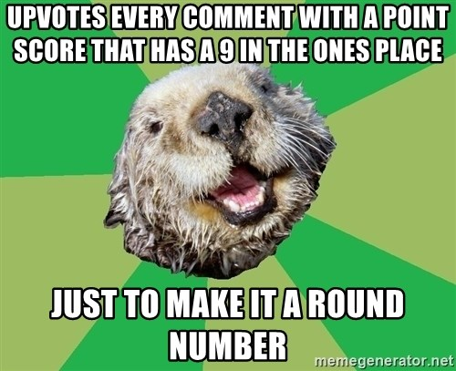Ocd Otter - upvotes every comment with a point score that has a 9 in the ones place just to make it a round number