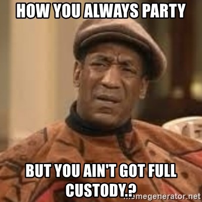 Confused Bill Cosby  - How you always party But you ain't got full custody.?