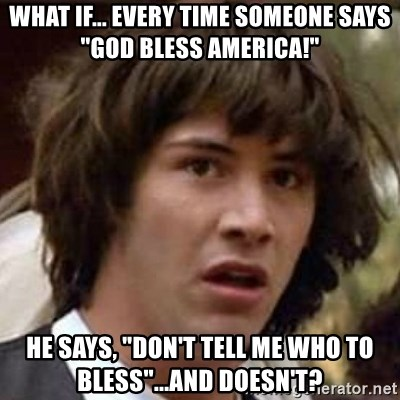 "Conspiracy Guy - what if... every time someone says ""God Bless america!"" he says, ""don't tell me who to bless""...and doesn't?"