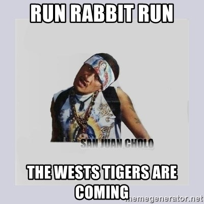 run rabbit run the wests tigers are coming run rabbit run the wests tigers are coming san juan cholo meme