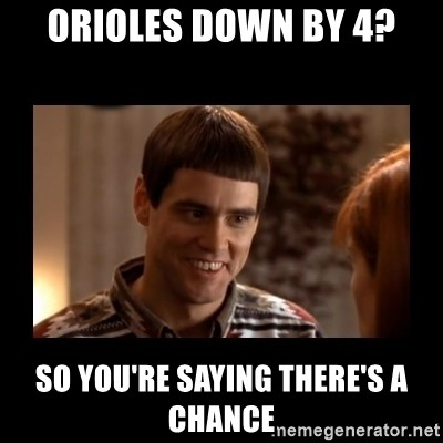 Lloyd-So you're saying there's a chance! - Orioles down by 4? So you're saying there's a chance