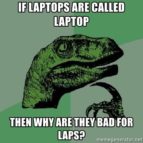 Philosoraptor - if laptops are called laptop then why are they bad for laps?