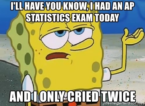 Only Cried for 20 minutes Spongebob - I'll have you know, I had an AP Statistics exam today And i only cried twice