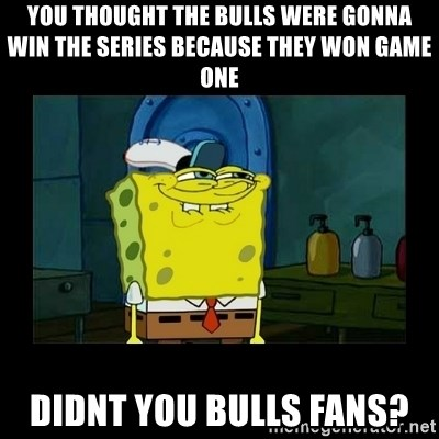 didnt you squidward - You thought the bulls were gonna win the series because they won game one didnt you bulls fans?