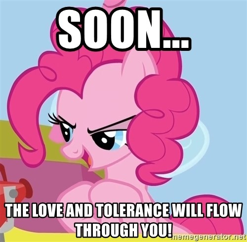 pinkie pie plan - soon... the love and tolerance will flow through you!