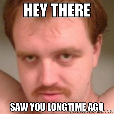 Friendly creepy guy - HEY THERE SAW YOU LONGTIME AGO