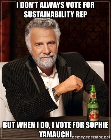 The Most Interesting Man In The World - I don't always vote for sustainability rep but when i do, I vote for sophie yamauchi