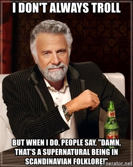 """The Most Interesting Man In The World - I don't always troll but when I do, people say, """"damn, that's a supernatural being in Scandinavian folklore!"""""""