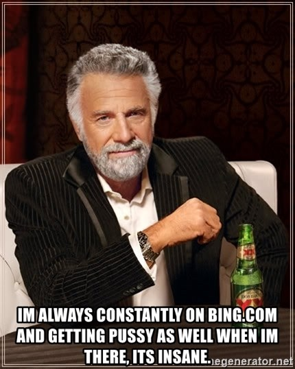 The Most Interesting Man In The World -  im always constantly on Bing.com and getting pussy as well when im there, its insane.