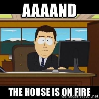 and they're gone - aaaand  the house is on fire