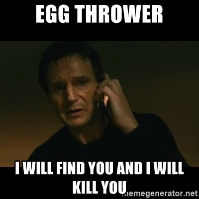 liam neeson taken - Egg thrower i will find you and i will kill you