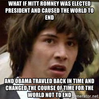 what if meme - what if mitt romney was elected president and caused the world to end and obama travled back in time and changed the course of time for the world not to end