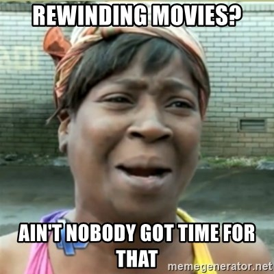 Ain't Nobody got time fo that - Rewinding Movies? Ain't nobodY got time for that
