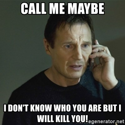 I don't know who you are... - CALL ME MAYBE I DON'T KNOW WHO YOU ARE BUT I WILL KILL YOU!