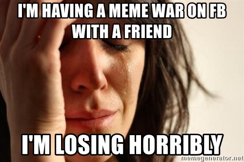First World Problems - I'M HAVING A MEME WAR ON FB WITH A FRIEND I'M LOSING HORRIBLY