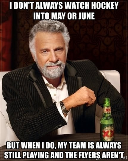 The Most Interesting Man In The World - I don't always watch hockey into may or June  But when I do, my team is always still playing and the flyers aren't