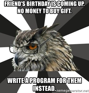 ITCS Owl - Friend's birthday is coming up. No money to buy gift. write a program for them instead.