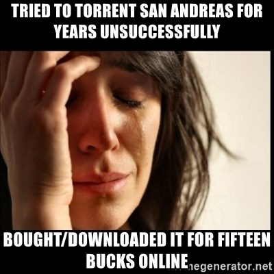 First World Problems - Tried to torrent san andreas for years unsuccessfully  bought/downloaded it for fifteen bucks online