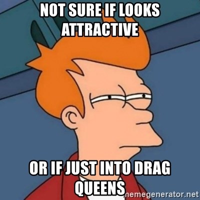 Not sure if troll - not sure if looks attractive or if just into drag queens