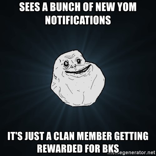 Forever Alone - sees a bunch of new yom notifications it's just a clan member getting rewarded for bks