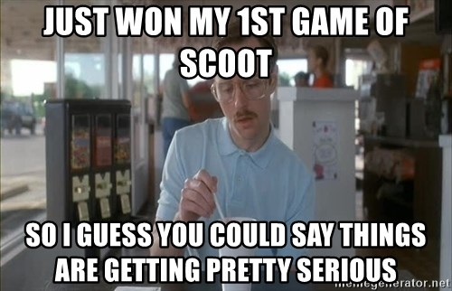 Serious Kip - Just Won my 1st game of scoot So I guess you could say things are getting pretty serious