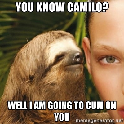 Whisper Sloth - You know Camilo? well i am going to Cum on you