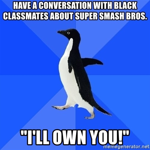 "Socially Awkward Penguin - have a conversation with black classmates about super smash bros. ""i'll own you!"""